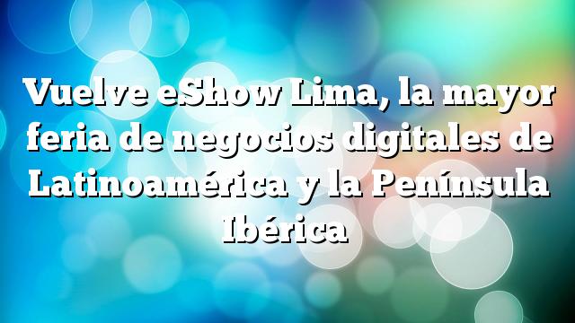 Vuelve eShow Lima, la mayor feria de negocios digitales de Latinoamérica y la Península Ibérica