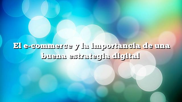 El e-commerce y la importancia de una buena estrategia digital